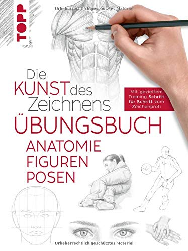 Die Kunst des Zeichnens - Anatomie Figuren Posen Übungsbuch: Mit gezieltem Training Schritt für Schritt erklärt