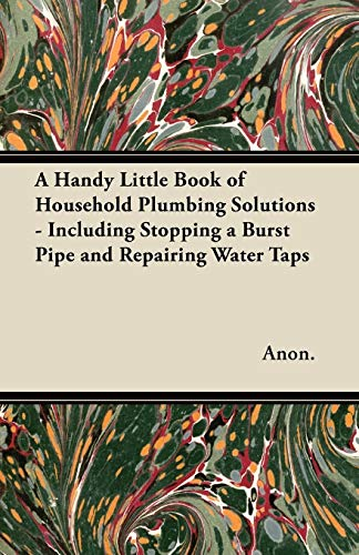 A Handy Little Book of Household Plumbing Solutions - Including Stopping a Burst Pipe and Repairing Water Taps