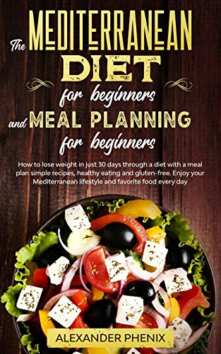 The Mediterranean diet for beginners and Meal Planning for beginners: How to lose weight in just 30 days through a diet with a meal plan simple ... lifestyle and favorite food every day