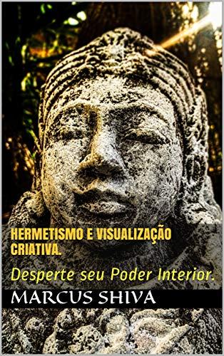 Hermetismo e Visualização Criativa.: Desperte seu Poder Interior.