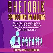 RHETORIK - Sprechen im Alltag: Wie Sie die Kunst des Sprechens trainieren, Ihre Rhetorik verbessern, erfolgreich kommunizieren und überzeugend auftreten. Erfolgreich werden, 1