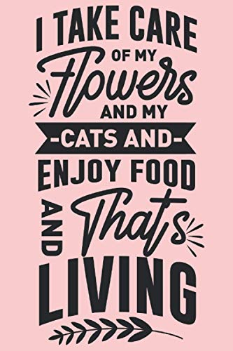 I Take Care Of My Flowers And My Cats And Enjoy Food And...