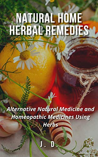 Natural Home Herbal Remedies: Alternative Natural Medicine and Homeopathic Medicines Using Herbs