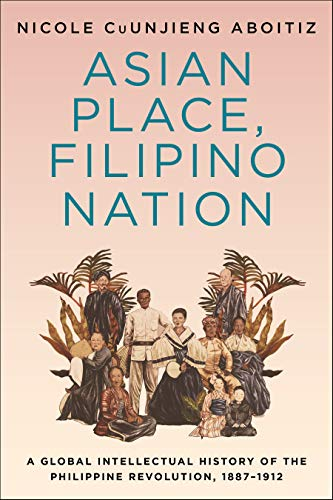 Asian Place, Filipino Nation: A Global Intellectual History of the Philippine Revolution, 1887–1912 (Columbia Studies in International and Global History) (English Edition)