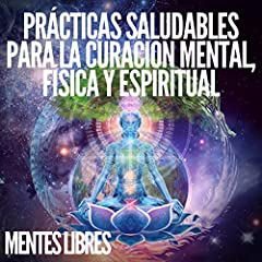 Prácticas Saludables Para La Curación Mental, Física Y Espiritual [Healthy Practices for Mental, Physical and Spiritual Healing]