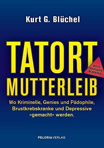 TATORT MUTTERLEIB - Wie Scharlatane der Wissenschaft, ahnungslose Politiker und multinationale Konzerne die Zukunft unserer Kinder aufs Spiel setzen