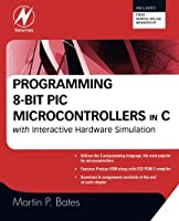 Programming 8-bit PIC Microcontrollers in C: with Interactive Hardware Simulation by Martin P. Bates(2008-07-29)