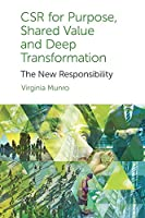 CSR for Purpose, Shared Value and Deep Transformation: The New Responsibility