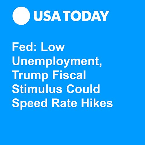 Fed: Low Unemployment, Trump Fiscal Stimulus Could Speed Rate Hikes audiobook cover art