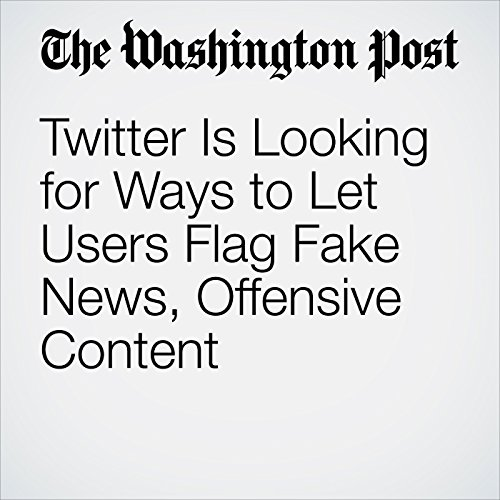 Twitter Is Looking for Ways to Let Users Flag Fake News, Offensive Content copertina