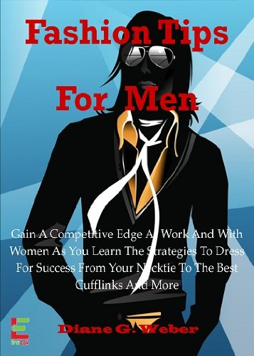 Fashion Tips For Men; Gain A Competitive Edge At Work And With Women As You Learn The Strategies To Dress For Success From Your Necktie To The Best Cufflinks And More