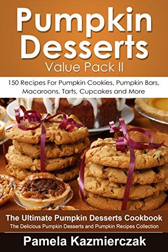 Pumpkin Desserts Value Pack II – 150 Recipes For Pumpkin Cookies, Pumpkin Bars, Macaroons, Tarts, Cupcakes and More (The Ultimate Pumpkin Desserts Cookbook ... Desserts and Pumpkin
