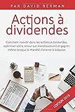 Actions à Dividendes - Comment investir dans les actions à dividendes, optimiser votre retour sur investissement et gagner même lorsque le marché s'oriente à la baisse
