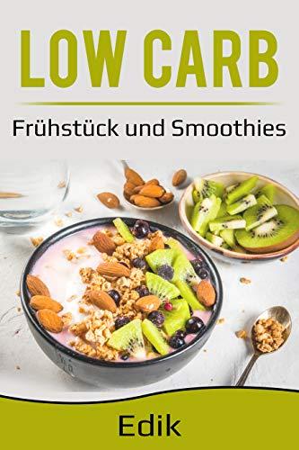 Low Carb,Kochbuch mit 20 Rezepte zum Frühstück und 6 leckere Smoothies Rezepte, Energie tanken, Gesunde Ernährung & abnehmen mit Low Carb Küche