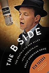 The B Side: The Death of Tim Pan Alley and the Rebirth of the Great American Song, by Ben Yagoda