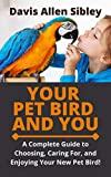 YOUR PET BIRD AND YOU: A Complete Guide to Choosing, Caring For, and Enjoying Your New Pet Bird! (English Edition)