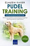 Pudel Training – Hundetraining für Deinen Pudel: Wie Du durch gezieltes Hundetraining eine einzigartige Beziehung zu Deinem Pudel aufbaust (Pudel Band 2)