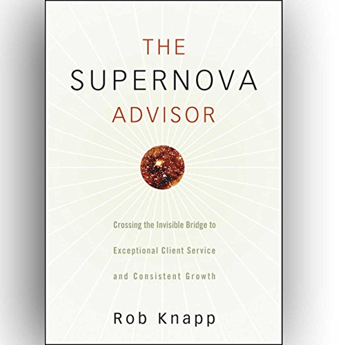 The Supernova Advisor: Crossing the Invisible Bridge to Exceptional Client Service and Consistent Growth audiobook cover art