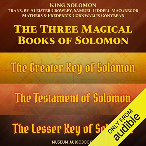 The Three Magical Books of Solomon: The Greater Key of Solomon, The Lesser Key of Solomon & The Testament of Solomon Audiobook By King Solomon, Samuel Liddell MacGregor, Aleister Crowley, Frederick Cornwallis Conybeare cover art