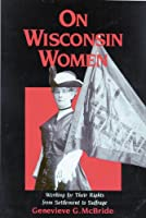 On Wisconsin Women: Working for Their Rights from Settlement to Suffrage (History of American Thought and Culture)