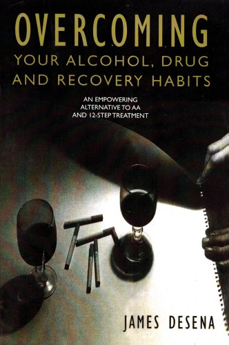 Overcoming Your Alcohol, Drug & Recovery Habits: An Empowering Alternative to AA and 12-Step Treatment