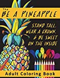 The Be A Pineapple - Stand Tall, Wear A Crown, And Be Sweet On The Inside Adult Coloring Book: Relaxing Tropical Adult Coloring Pages for Mindfulness ... Themed Gifts for Women and Teen Girls)