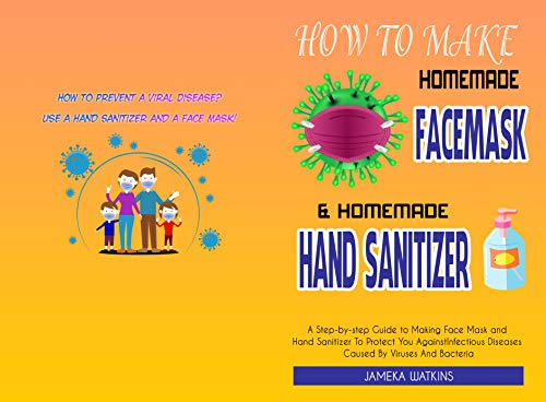 How To Make Homemade Face Mask and Homemade Hand Sanitizer: A Step-by-Step Guide to Making Face Mask and Hand Sanitizer To Protect You Against Infectious ... By Viruses And Bacteria (English Edition)