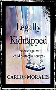 Legally Kidnapped: The Case Against Child Protective Services by [Carlos Morales, Calvin Thompson]