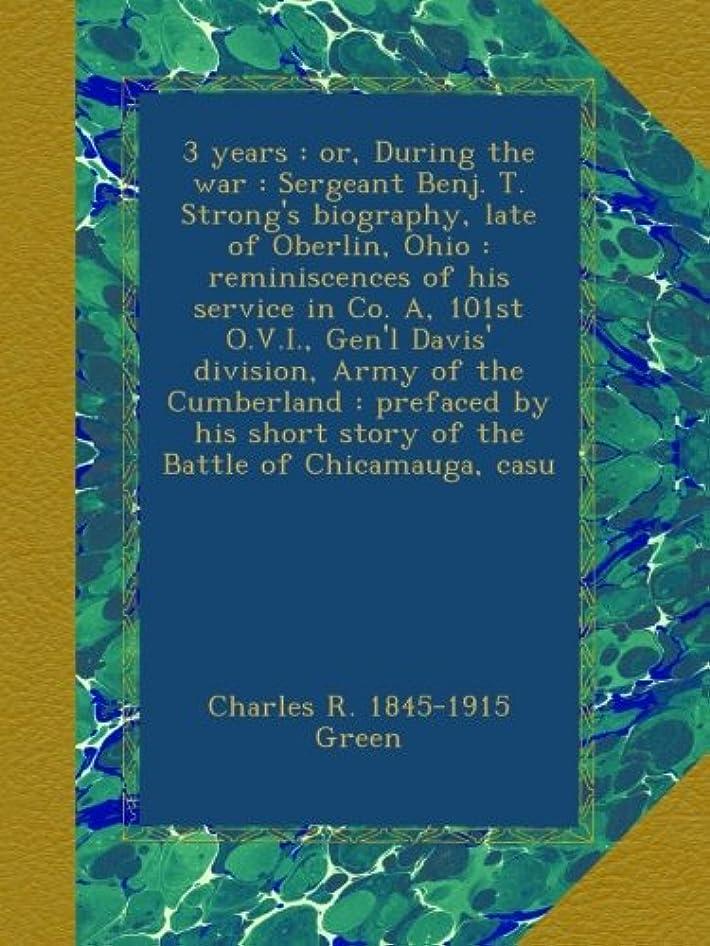 ありふれた委任ピット3 years : or, During the war : Sergeant Benj. T. Strong's biography, late of Oberlin, Ohio : reminiscences of his service in Co. A, 101st O.V.I., Gen'l Davis' division, Army of the Cumberland : prefaced by his short story of the Battle of Chicamauga, casu