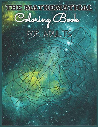 The Mathematical Coloring Book For Adults: 100 Pages, Beautiful Mathematical Patterns Inspired by Nature, Art,Mandala,Animals (Colouring Books)