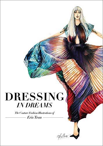 Tran, E: Dressing in Dreams: The Couture Fashion Illustrations of Eris Tran