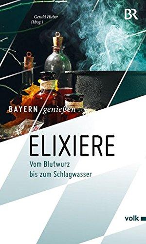 Elixiere: Vom Blutwurz bis zum Schlagwasser (Bayern genießen)