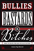 Bullies, Bastards And Bitches: How To Write The Bad Guys Of Fiction by Jessica Morrell(2008-07-28)