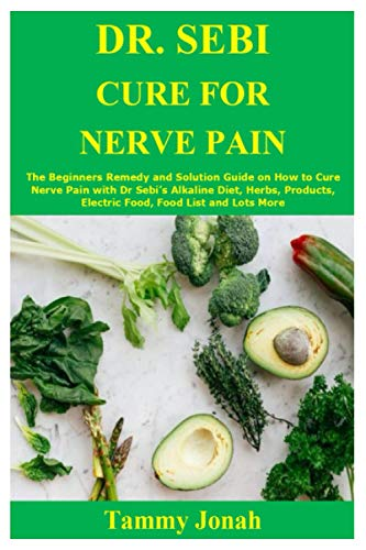 DR. SEBI CURE FOR NERVE PAIN: The Beginners Remedy and Solution Guide on How to Cure Nerve Pain with Dr Sebi's Alkaline Diet, Herbs, Products, Electric Food, Food List and Lots More