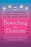 Bewitching the Elements: A Guide to Empowering Yourself Through Earth, Air, Fire, Water, and Spirit - Gabriela Herstik