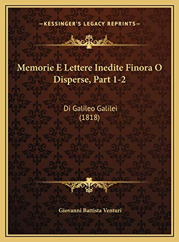 Memorie E Lettere Inedite Finora O Disperse, Part 1-2: Di Galileo Galilei (1818)