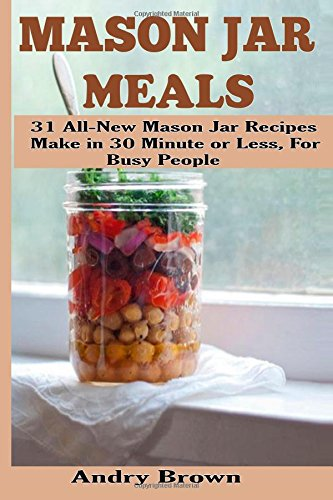 Download Mason Jar Meals: 31 All-New Mason Jar Recipes Make in 30 Minute or Less for Busy People 1502351846