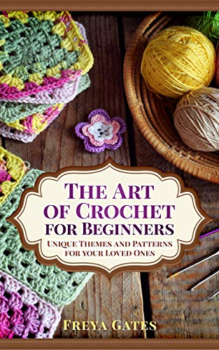 The Art of Crochet for Beginners: Unique Themes and Patterns for your Loved Ones (Creative Art for Beginners Book 1)