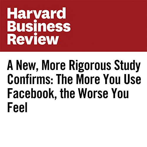 A New, More Rigorous Study Confirms: The More You Use Facebook, the Worse You Feel audiobook cover art