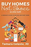Buy Homes Not Shoes (Or Other Stuff): A Women s Guide to Buying Her First Home