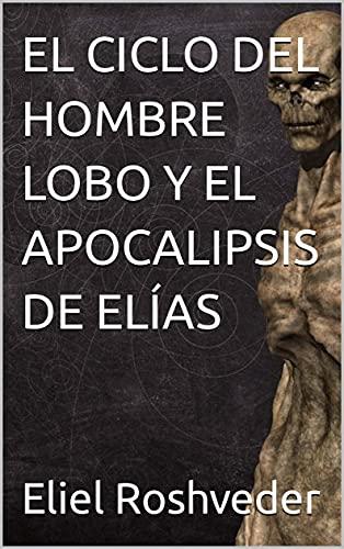 EL CICLO DEL HOMBRE LOBO Y EL APOCALIPSIS DE ELÍAS (Cuentos de suspenso y misterios profundos nº 7) (Spanish Edition)