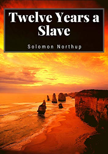 Twelve Years a Slave: Solomom Northup (History, Americas, Biography & autobiography, Classics, Literature) [Annotated] (English Edition)