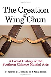 The Creation of Wing Chun: A Social History of the Southern Chinese Martial Arts de Benjamin N. Judkins et Jon Nielson édité par State University of New York Press