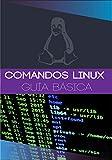 COMANDOS LINUX: Guía rápida y básica de comandos Linux para principiantes administradores de sistemas Linux (Spanish Edition)