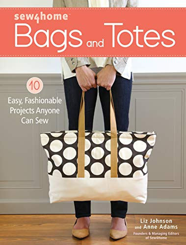 Sew4Home Bags and Totes: 10 Easy, Fashionable Projects Anyone Can Sew