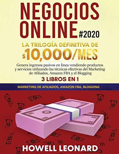 Negocios Online #2020: La Trilogía Definitiva de $10,000/mes Genera ingresos pasivos en lìnea vendiendo productos y servicios utilizando las técnicas ... de Afiliados, Amazon FBA y el Blogging