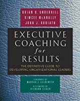Executive Coaching for Results: The Definitive Guide to Developing Organizational Leaders by Brian O. Underhill Kimcee McAnally John J. Koriath(2007-12-01)