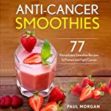 Anti-Cancer Smoothies: 77 Remarkable Smoothie Recipes to Prevent and Fight Cancer (Anti Cancer Diet...