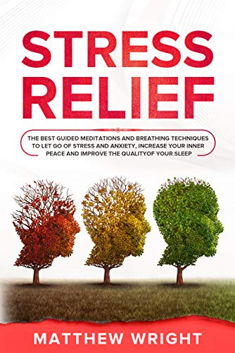 Stress Relief: The Best Guided Meditations And Breathing Techniques To Let Go Of Stress And Anxiety, Increase Your Inner Peace And Improve The Quality Of Your Sleep (English Edition)