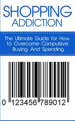 Shopping Addiction: The Ultimate Guide for How to Overcome Compulsive Buying And Spending